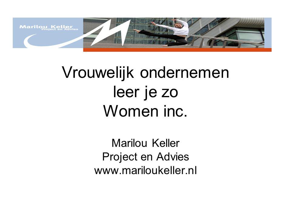 Vrouwelijk ondernemen leer je zo Women inc. Marilou Keller Project en Advies www.mariloukeller.nl