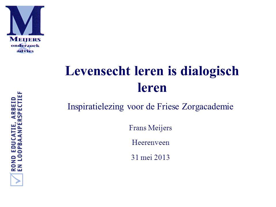 Levensecht leren is dialogisch leren Inspiratielezing voor de Friese Zorgacademie Frans Meijers Heerenveen 31 mei 2013