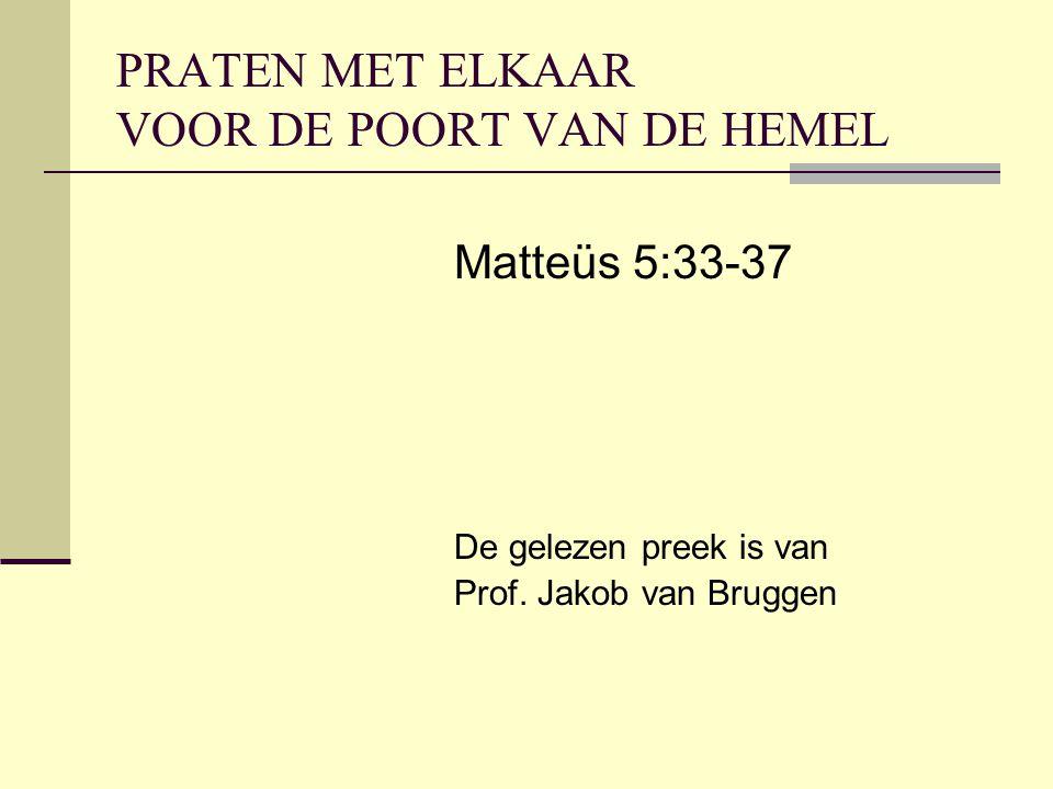 PRATEN MET ELKAAR VOOR DE POORT VAN DE HEMEL Matteüs 5:33-37 De gelezen preek is van Prof. Jakob van Bruggen