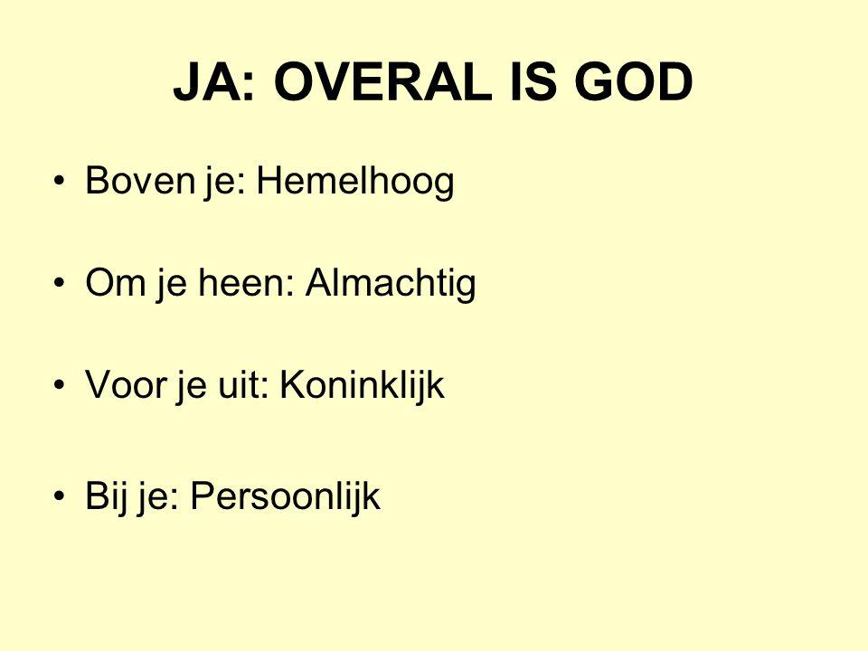 JA: OVERAL IS GOD Boven je: Hemelhoog Om je heen: Almachtig Voor je uit: Koninklijk Bij je: Persoonlijk