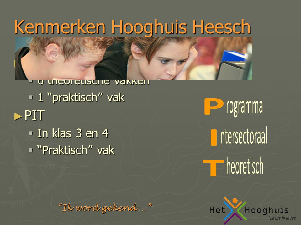 Ik word gekend … Kenmerken Hooghuis Heesch ► Examen in 7 vakken  6 theoretische vakken  1 praktisch vak ► PIT  In klas 3 en 4  Praktisch vak