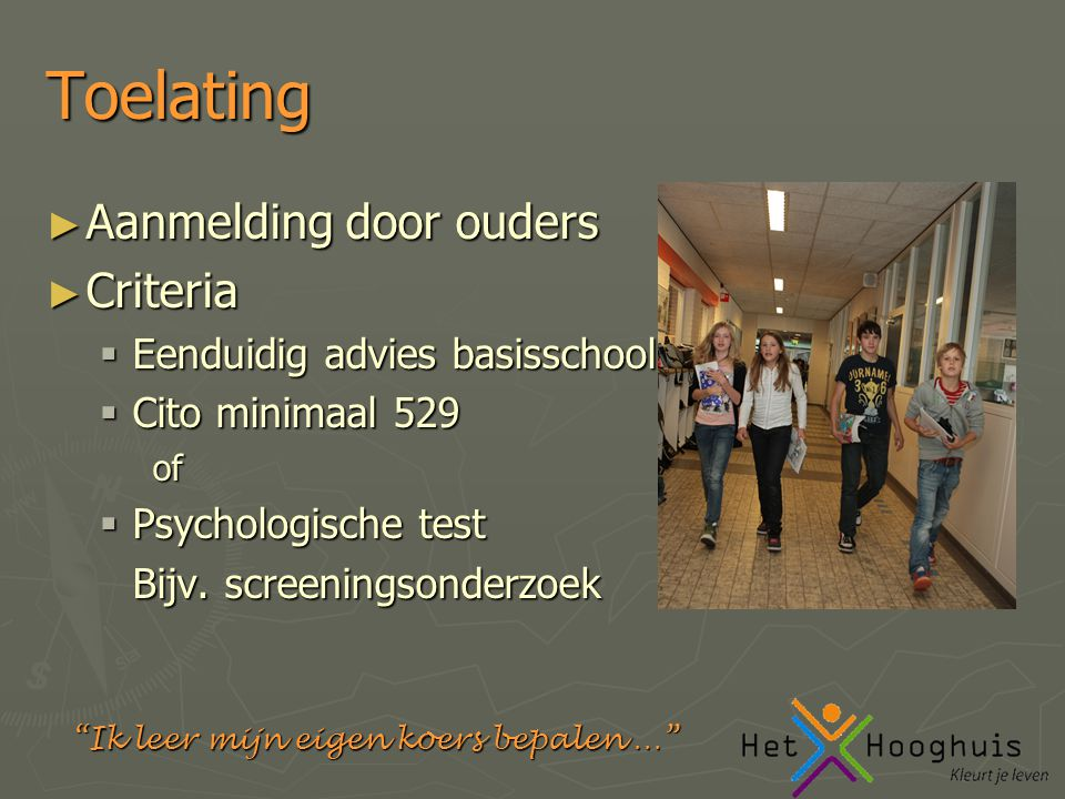 Ik leer mijn eigen koers bepalen … Toelating ► Aanmelding door ouders ► Criteria  Eenduidig advies basisschool  Cito minimaal 529 of  Psychologische test Bijv.