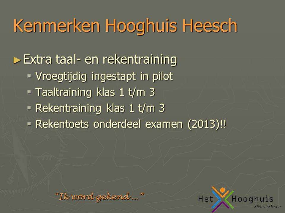 Ik word gekend … Kenmerken Hooghuis Heesch ► Extra taal- en rekentraining  Vroegtijdig ingestapt in pilot  Taaltraining klas 1 t/m 3  Rekentraining klas 1 t/m 3  Rekentoets onderdeel examen (2013)!!