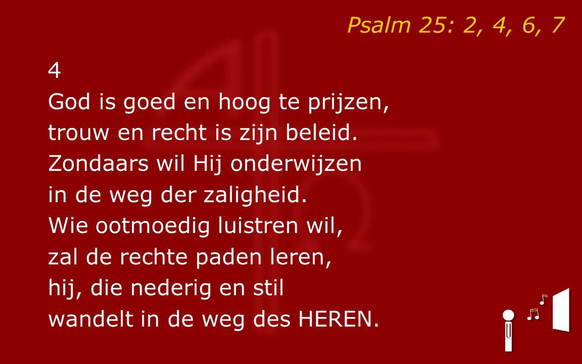 Psalm 25: 2, 4, 6, 7 4 God is goed en hoog te prijzen, trouw en recht is zijn beleid. Zondaars wil Hij onderwijzen in de weg der zaligheid. Wie ootmoe