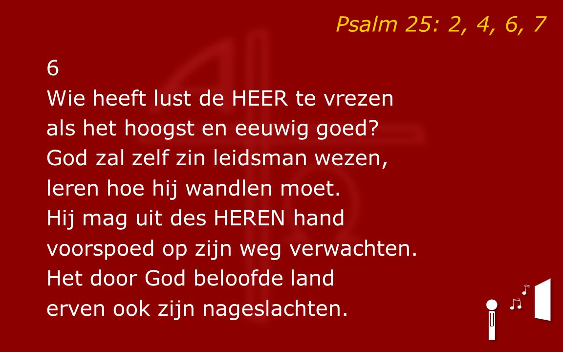 Psalm 25: 2, 4, 6, 7 6 Wie heeft lust de HEER te vrezen als het hoogst en eeuwig goed? God zal zelf zin leidsman wezen, leren hoe hij wandlen moet. Hi