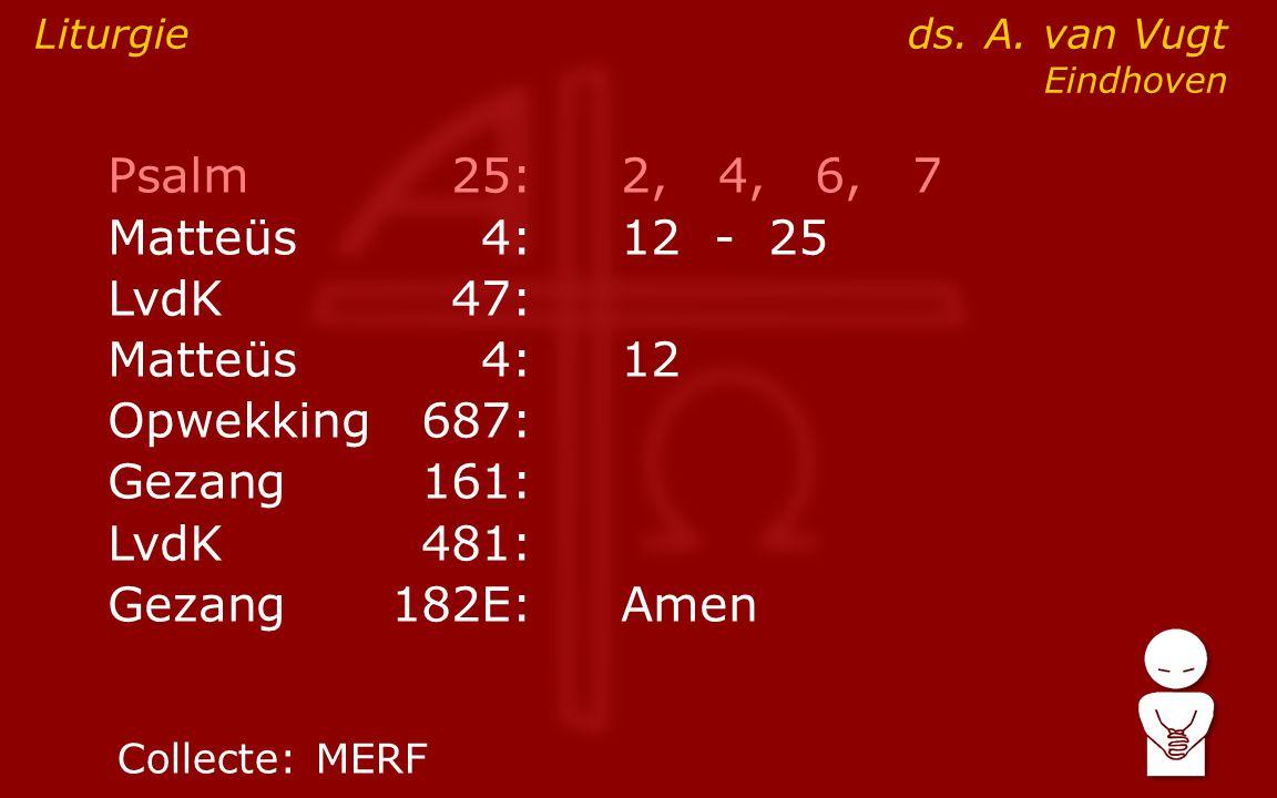 Psalm25:2, 4, 6, 7 ● Matteüs4:12- 25 LvdK47: Matteüs4:12 Opwekking687: Gezang161: LvdK481: Gezang 182E:Amen Liturgie ds.