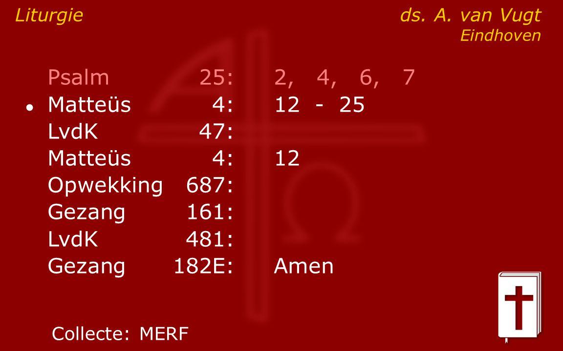 Psalm25:2, 4, 6, 7 Matteüs4:12- 25 ● LvdK47: Matteüs4:12 Opwekking687: Gezang161: LvdK481: Gezang 182E:Amen Liturgie ds.