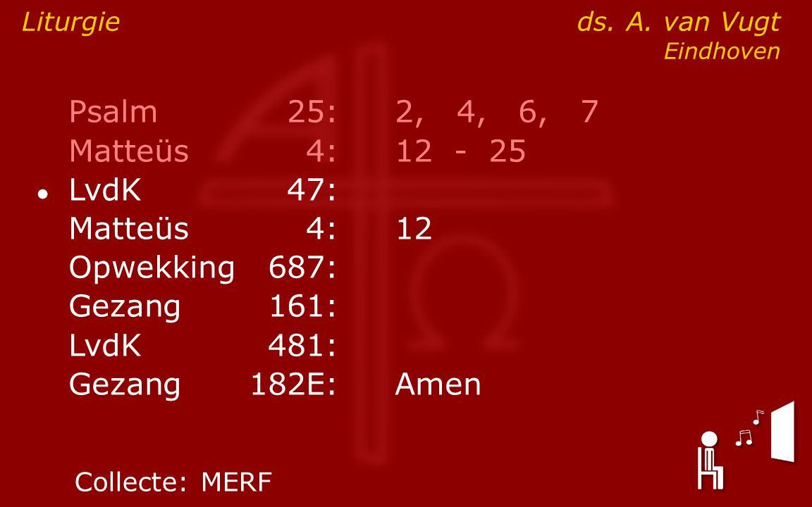 Psalm25:2, 4, 6, 7 Matteüs4:12- 25 ● LvdK47: Matteüs4:12 Opwekking687: Gezang161: LvdK481: Gezang 182E:Amen Liturgie ds. A. van Vugt Eindhoven Collect
