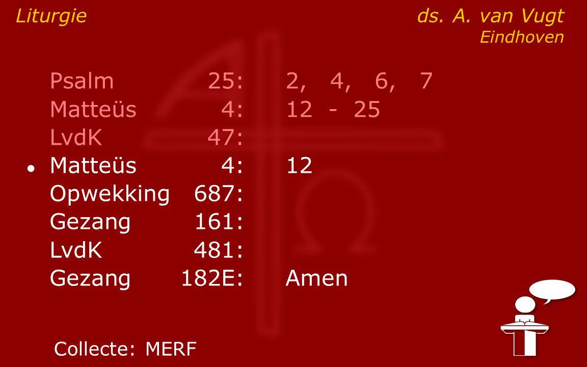 Psalm25:2, 4, 6, 7 Matteüs4:12- 25 LvdK47: ● Matteüs4:12 Opwekking687: Gezang161: LvdK481: Gezang 182E:Amen Liturgie ds. A. van Vugt Eindhoven Collect