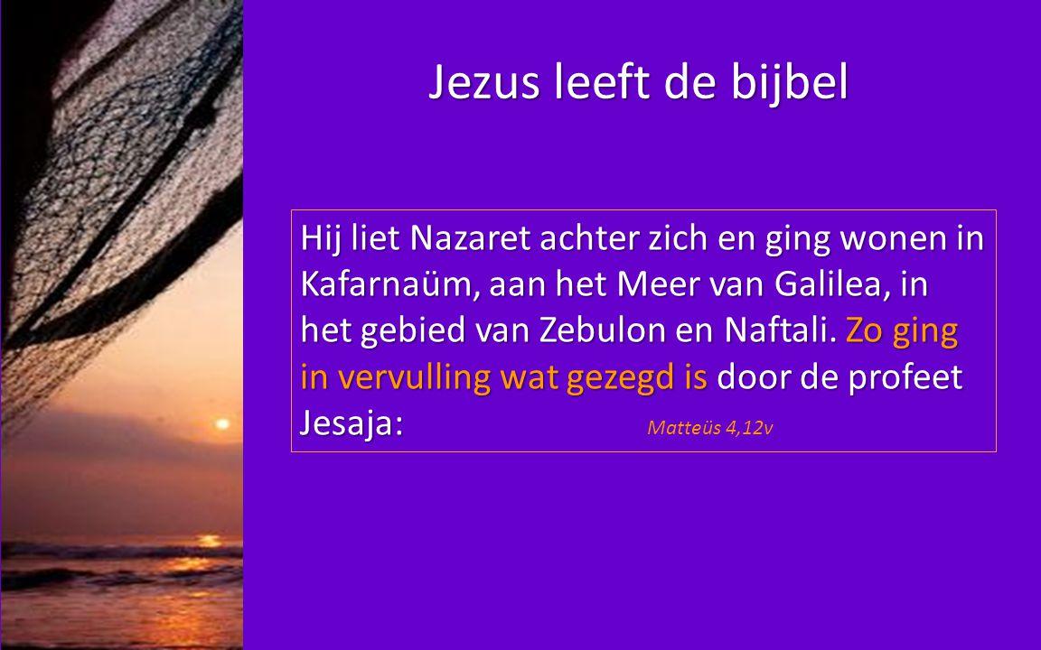 Jezus leeft de bijbel Hij liet Nazaret achter zich en ging wonen in Kafarnaüm, aan het Meer van Galilea, in het gebied van Zebulon en Naftali. Zo ging