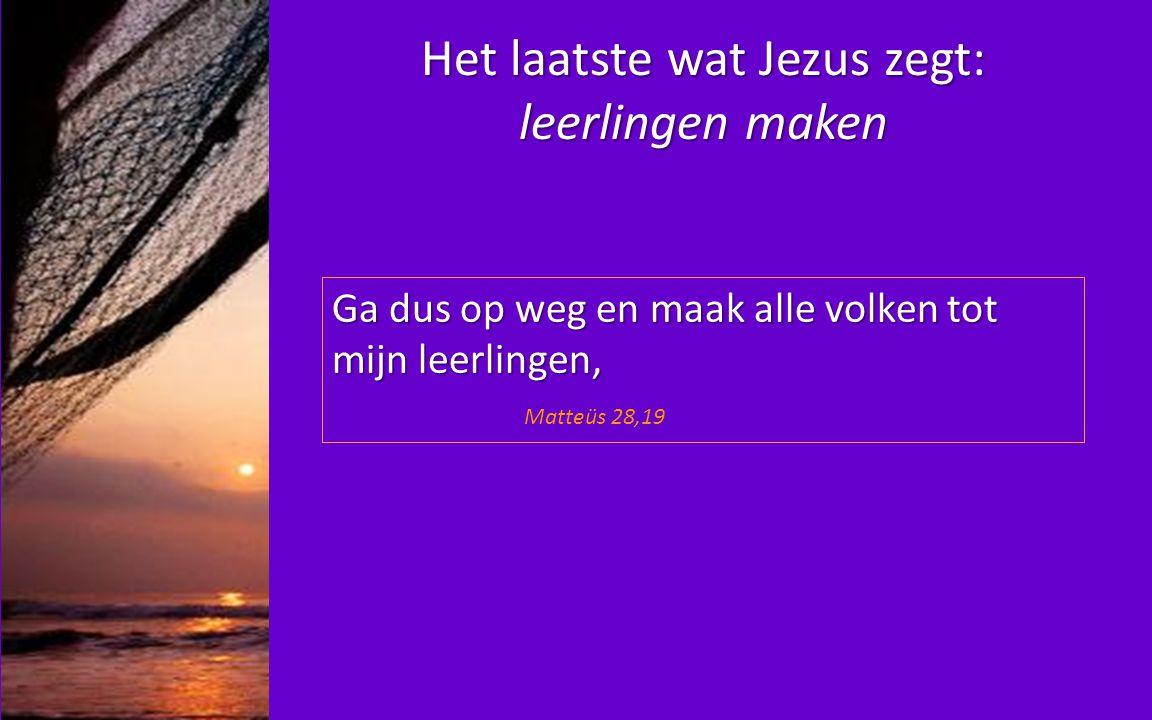 Het laatste wat Jezus zegt: leerlingen maken Ga dus op weg en maak alle volken tot mijn leerlingen, Ga dus op weg en maak alle volken tot mijn leerlingen, Matteüs 28,19