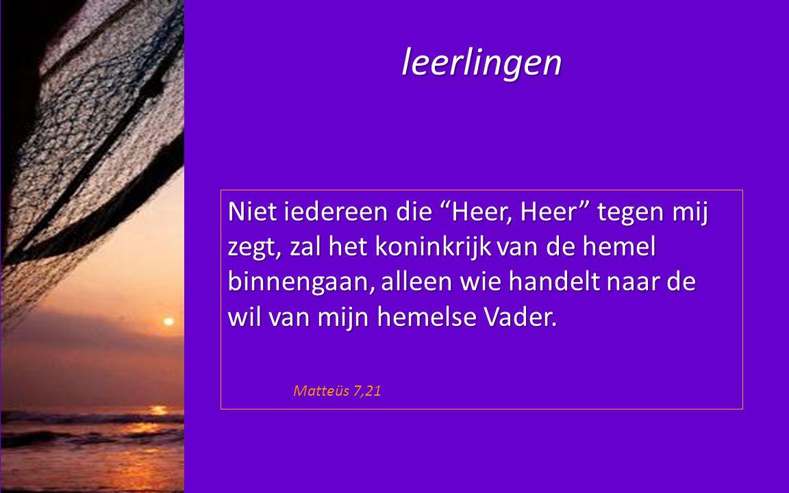"""leerlingen Niet iedereen die """"Heer, Heer"""" tegen mij zegt, zal het koninkrijk van de hemel binnengaan, alleen wie handelt naar de wil van mijn hemelse"""