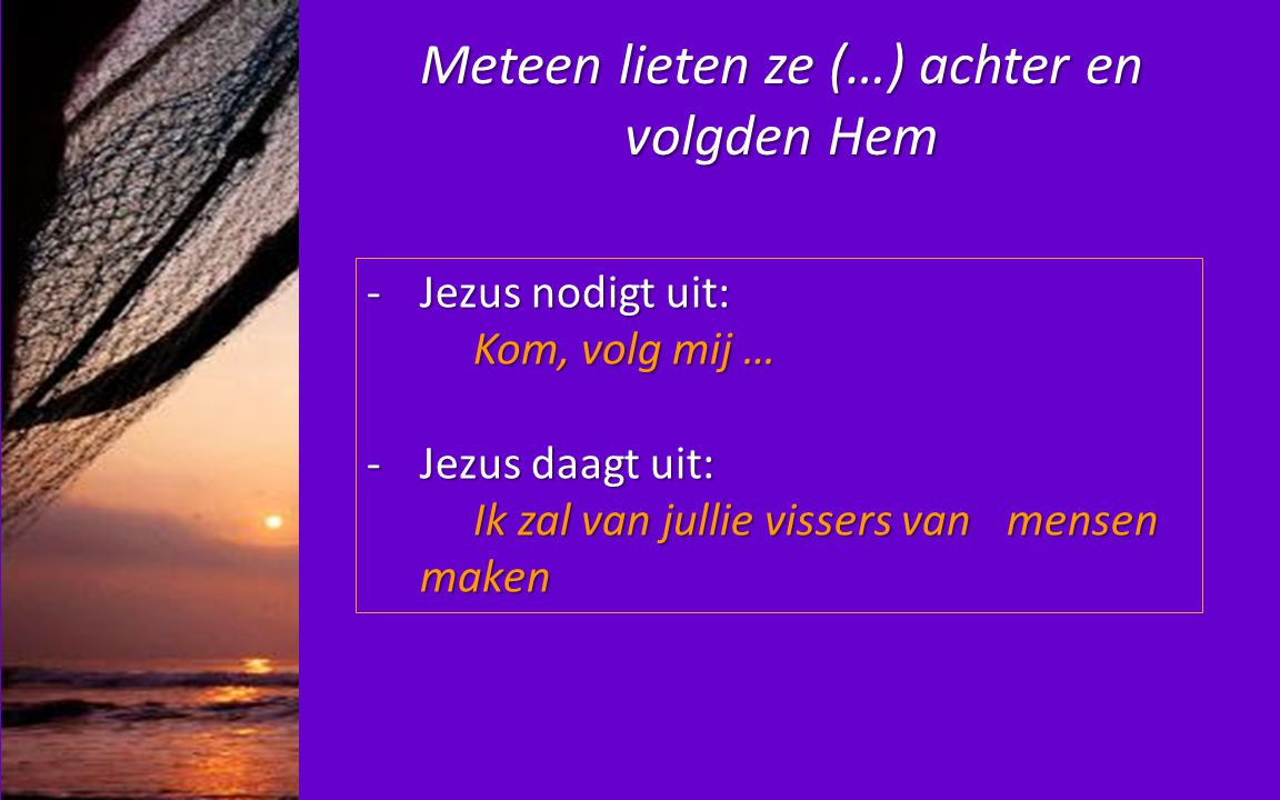Meteen lieten ze (…) achter en volgden Hem -Jezus nodigt uit: Kom, volg mij … Kom, volg mij … -Jezus daagt uit: Ik zal van jullie vissers van mensen m