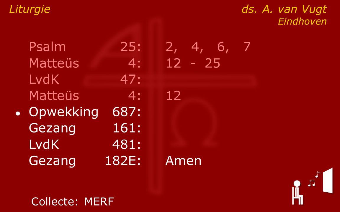 Psalm25:2, 4, 6, 7 Matteüs4:12- 25 LvdK47: Matteüs4:12 ● Opwekking687: Gezang161: LvdK481: Gezang 182E:Amen Liturgie ds. A. van Vugt Eindhoven Collect