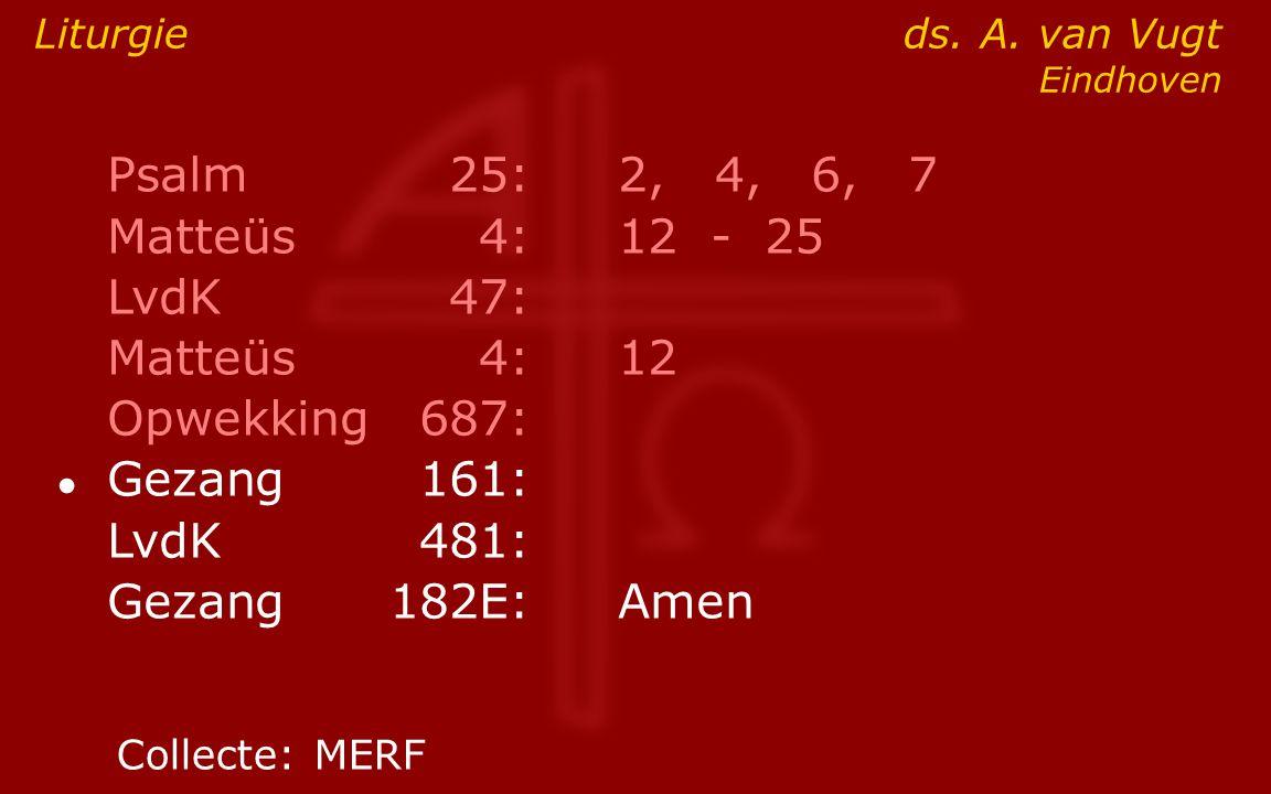 Psalm25:2, 4, 6, 7 Matteüs4:12- 25 LvdK47: Matteüs4:12 Opwekking687: ● Gezang161: LvdK481: Gezang 182E:Amen Liturgie ds. A. van Vugt Eindhoven Collect