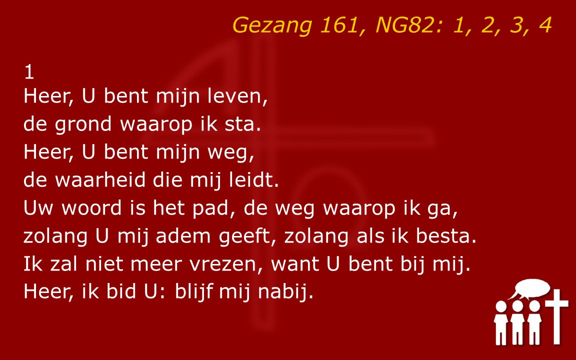 Gezang 161, NG82: 1, 2, 3, 4 1 Heer, U bent mijn leven, de grond waarop ik sta. Heer, U bent mijn weg, de waarheid die mij leidt. Uw woord is het pad,