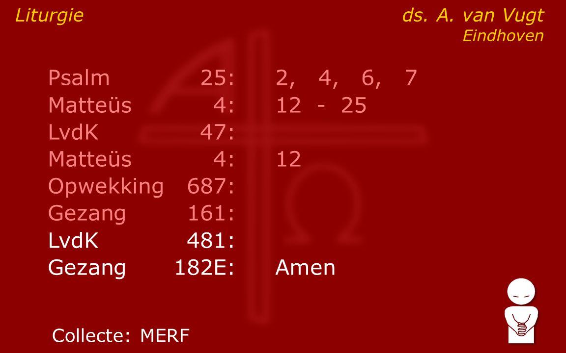 Psalm25:2, 4, 6, 7 Matteüs4:12- 25 LvdK47: Matteüs4:12 Opwekking687: Gezang161: LvdK481: Gezang 182E:Amen Liturgie ds. A. van Vugt Eindhoven Collecte: