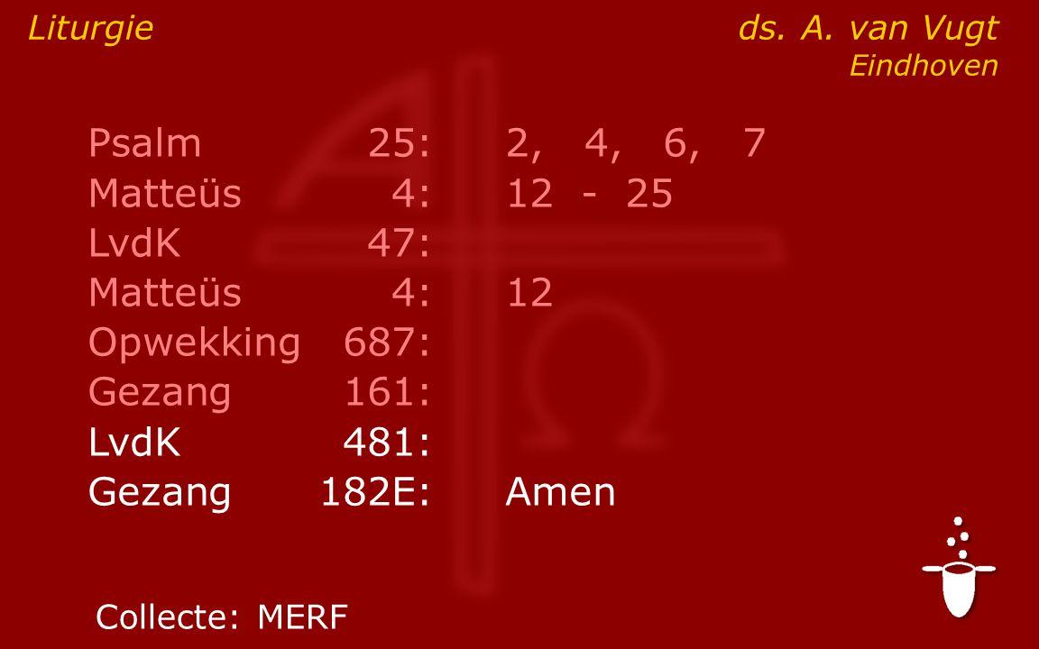 Psalm25:2, 4, 6, 7 Matteüs4:12- 25 LvdK47: Matteüs4:12 Opwekking687: Gezang161: ● LvdK481: Gezang 182E:Amen Liturgie ds.