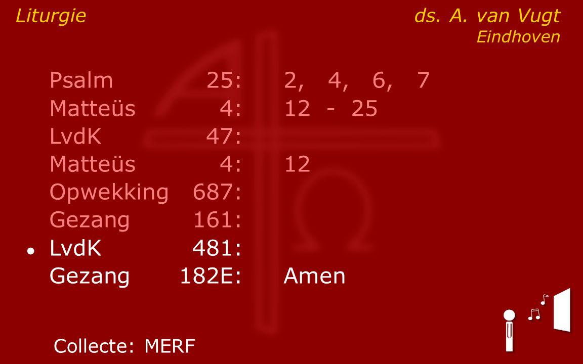 Psalm25:2, 4, 6, 7 Matteüs4:12- 25 LvdK47: Matteüs4:12 Opwekking687: Gezang161: ● LvdK481: Gezang 182E:Amen Liturgie ds. A. van Vugt Eindhoven Collect