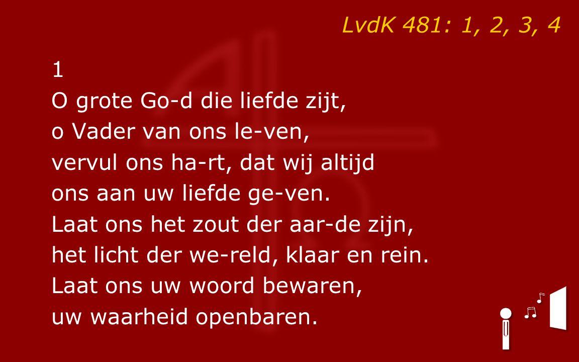 LvdK 481: 1, 2, 3, 4 1 O grote Go-d die liefde zijt, o Vader van ons le-ven, vervul ons ha-rt, dat wij altijd ons aan uw liefde ge-ven. Laat ons het z