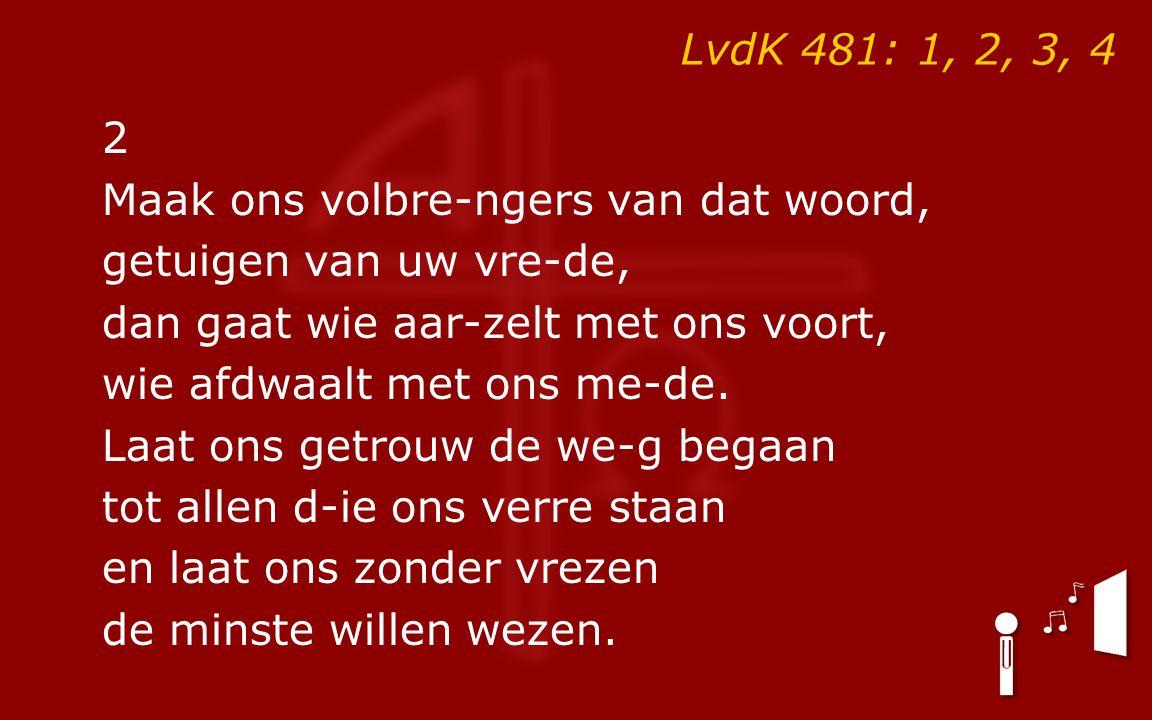 LvdK 481: 1, 2, 3, 4 2 Maak ons volbre-ngers van dat woord, getuigen van uw vre-de, dan gaat wie aar-zelt met ons voort, wie afdwaalt met ons me-de. L