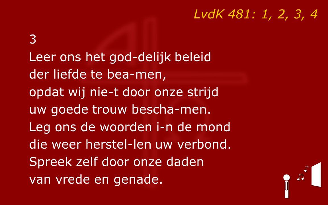 LvdK 481: 1, 2, 3, 4 3 Leer ons het god-delijk beleid der liefde te bea-men, opdat wij nie-t door onze strijd uw goede trouw bescha-men. Leg ons de wo