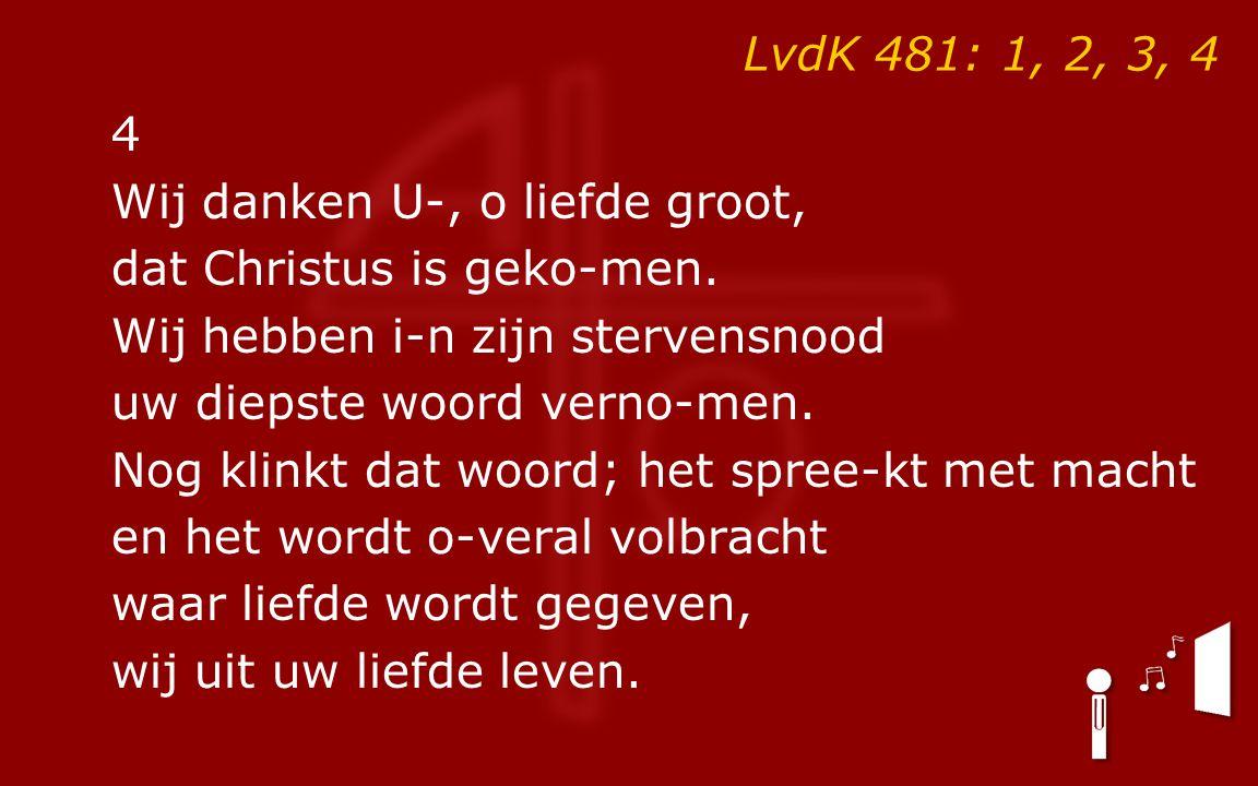 LvdK 481: 1, 2, 3, 4 4 Wij danken U-, o liefde groot, dat Christus is geko-men. Wij hebben i-n zijn stervensnood uw diepste woord verno-men. Nog klink