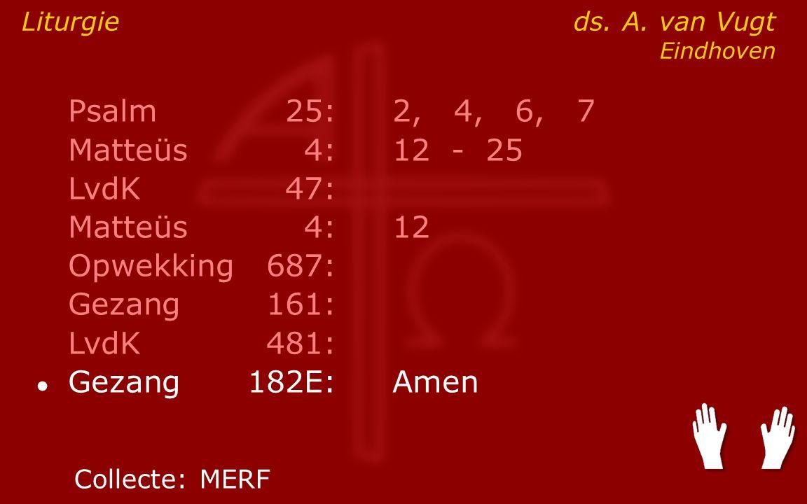 Psalm25:2, 4, 6, 7 Matteüs4:12- 25 LvdK47: Matteüs4:12 Opwekking687: Gezang161: LvdK481: ● Gezang 182E:Amen Liturgie ds. A. van Vugt Eindhoven Collect