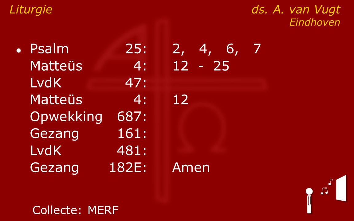 ● Psalm25:2, 4, 6, 7 Matteüs4:12- 25 LvdK47: Matteüs4:12 Opwekking687: Gezang161: LvdK481: Gezang 182E:Amen Liturgie ds. A. van Vugt Eindhoven Collect