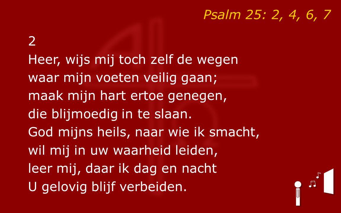 Psalm 25: 2, 4, 6, 7 2 Heer, wijs mij toch zelf de wegen waar mijn voeten veilig gaan; maak mijn hart ertoe genegen, die blijmoedig in te slaan. God m