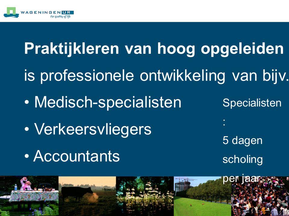 Praktijkleren van hoog opgeleiden is professionele ontwikkeling van bijv. Medisch-specialisten Verkeersvliegers Accountants Specialisten : 5 dagen sch