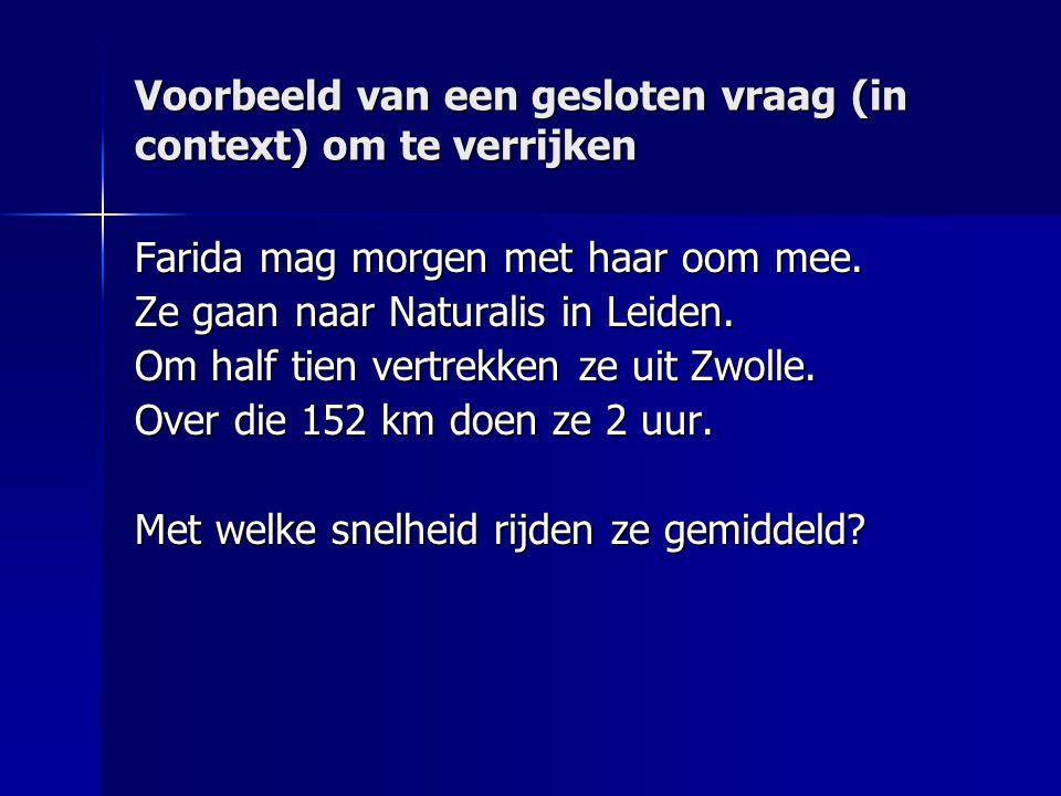 Voorbeeld van een gesloten vraag (in context) om te verrijken Farida mag morgen met haar oom mee. Ze gaan naar Naturalis in Leiden. Om half tien vertr