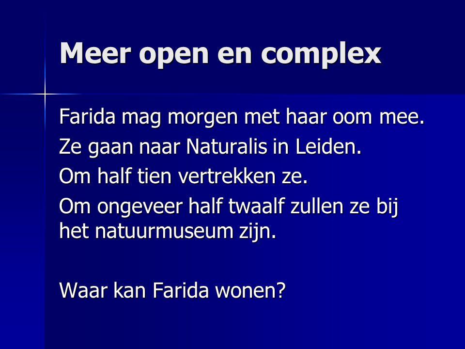 Meer open en complex Farida mag morgen met haar oom mee. Ze gaan naar Naturalis in Leiden. Om half tien vertrekken ze. Om ongeveer half twaalf zullen