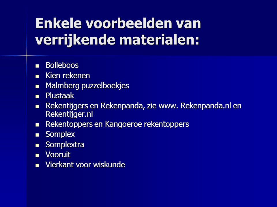 Enkele voorbeelden van verrijkende materialen: Bolleboos Bolleboos Kien rekenen Kien rekenen Malmberg puzzelboekjes Malmberg puzzelboekjes Plustaak Plustaak Rekentijgers en Rekenpanda, zie www.