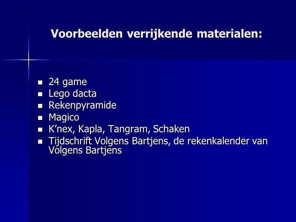 Voorbeelden verrijkende materialen: 24 game 24 game Lego dacta Lego dacta Rekenpyramide Rekenpyramide Magico Magico K'nex, Kapla, Tangram, Schaken K'nex, Kapla, Tangram, Schaken Tijdschrift Volgens Bartjens, de rekenkalender van Volgens Bartjens Tijdschrift Volgens Bartjens, de rekenkalender van Volgens Bartjens
