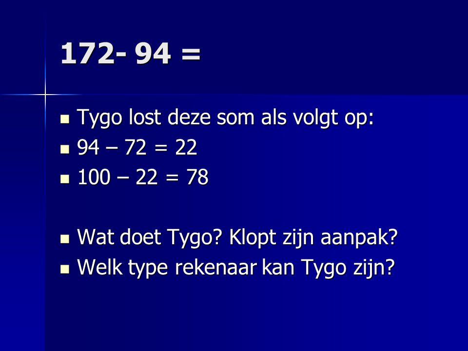 172- 94 = Tygo lost deze som als volgt op: Tygo lost deze som als volgt op: 94 – 72 = 22 94 – 72 = 22 100 – 22 = 78 100 – 22 = 78 Wat doet Tygo? Klopt