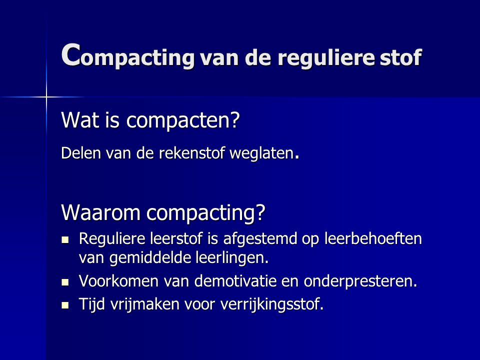 C ompacting van de reguliere stof Wat is compacten? Delen van de rekenstof weglaten. Waarom compacting? Reguliere leerstof is afgestemd op leerbehoeft
