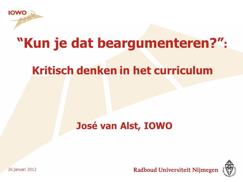 """""""Kun je dat beargumenteren?"""" : Kritisch denken in het curriculum 26 januari 2012 José van Alst, IOWO"""