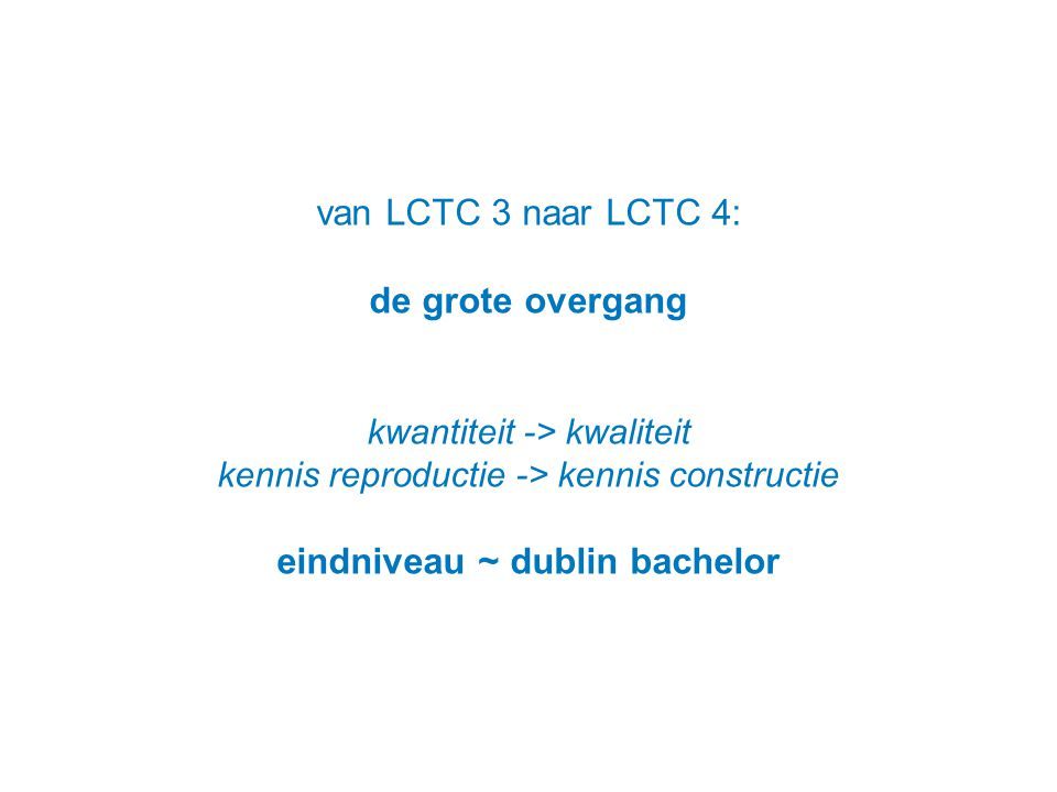 van LCTC 3 naar LCTC 4: de grote overgang kwantiteit -> kwaliteit kennis reproductie -> kennis constructie eindniveau ~ dublin bachelor
