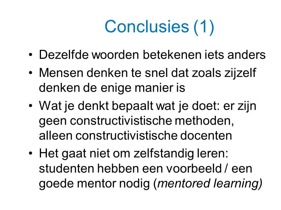 Conclusies (1) Dezelfde woorden betekenen iets anders Mensen denken te snel dat zoals zijzelf denken de enige manier is Wat je denkt bepaalt wat je doet: er zijn geen constructivistische methoden, alleen constructivistische docenten Het gaat niet om zelfstandig leren: studenten hebben een voorbeeld / een goede mentor nodig (mentored learning)