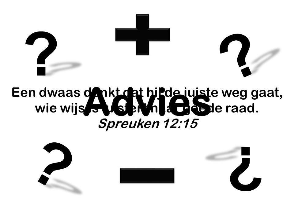 Advies ? ? ? ? Een dwaas denkt dat hij de juiste weg gaat, wie wijs is luistert naar goede raad. Spreuken 12:15
