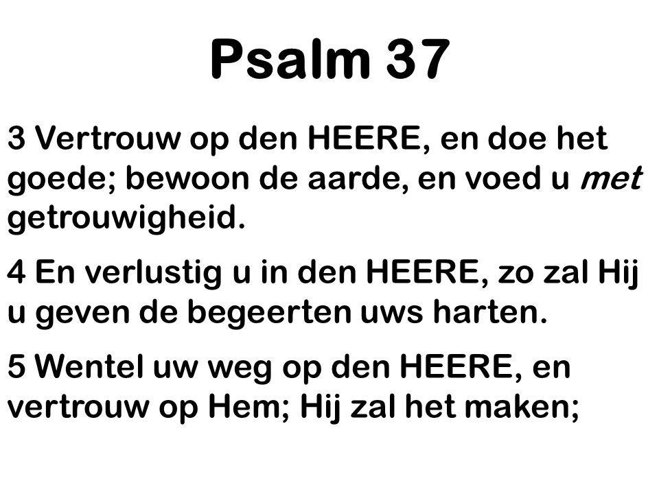 Psalm 37 3 Vertrouw op den HEERE, en doe het goede; bewoon de aarde, en voed u met getrouwigheid. 4 En verlustig u in den HEERE, zo zal Hij u geven de