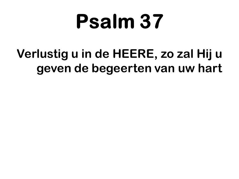 Psalm 37 Verlustig u in de HEERE, zo zal Hij u geven de begeerten van uw hart