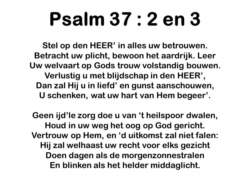 Psalm 37 : 2 en 3 Stel op den HEER' in alles uw betrouwen. Betracht uw plicht, bewoon het aardrijk. Leer Uw welvaart op Gods trouw volstandig bouwen.