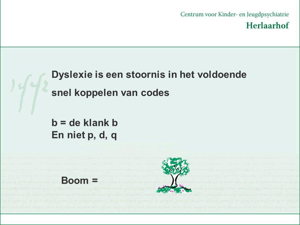 Boom = Dyslexie is een stoornis in het voldoende snel koppelen van codes b = de klank b En niet p, d, q