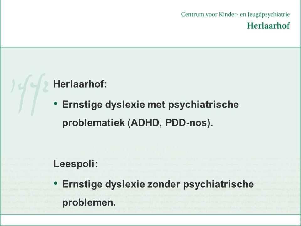 Herlaarhof: Ernstige dyslexie met psychiatrische problematiek (ADHD, PDD-nos). Leespoli: Ernstige dyslexie zonder psychiatrische problemen.
