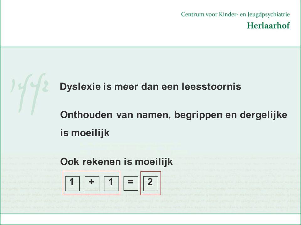 Ook rekenen is moeilijk 1 + 1 = 2 Dyslexie is meer dan een leesstoornis Onthouden van namen, begrippen en dergelijke is moeilijk