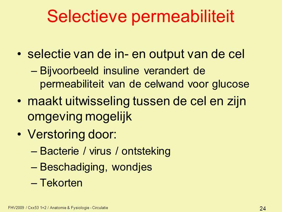 FHV2009 / Cxx53 1+2 / Anatomie & Fysiologie - Circulatie 24 Selectieve permeabiliteit selectie van de in- en output van de cel –Bijvoorbeeld insuline