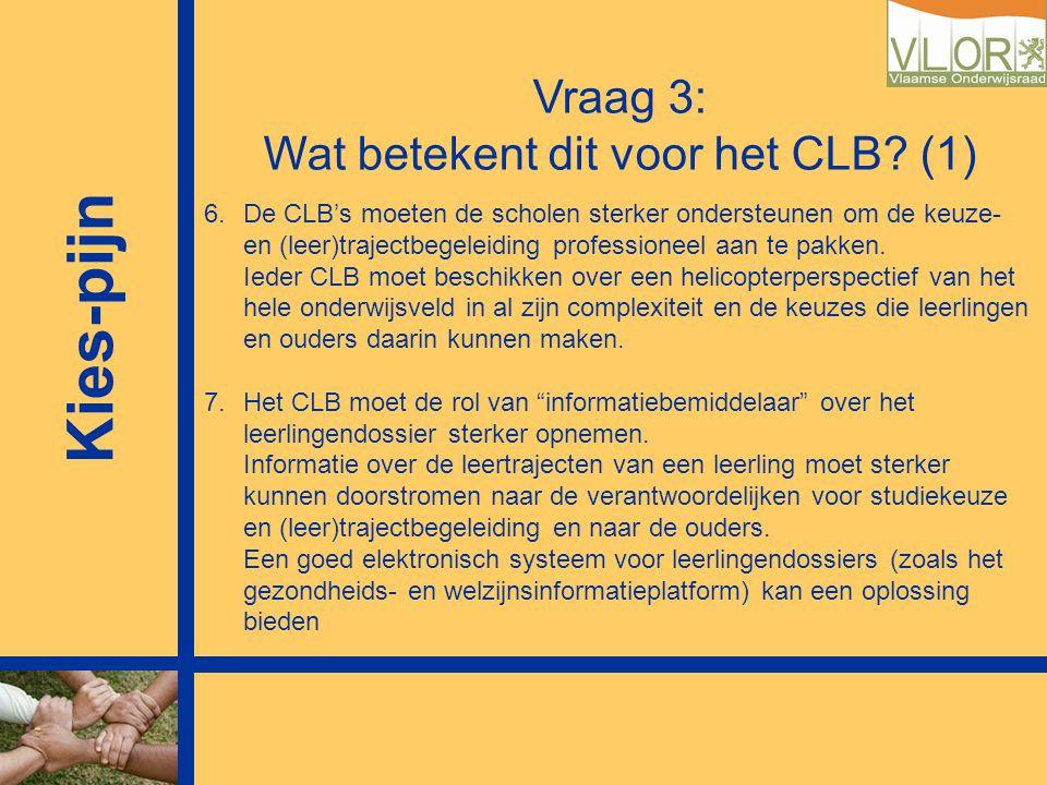Kies-pijn Vraag 3: Wat betekent dit voor het CLB? (1) 6.De CLB's moeten de scholen sterker ondersteunen om de keuze- en (leer)trajectbegeleiding profe