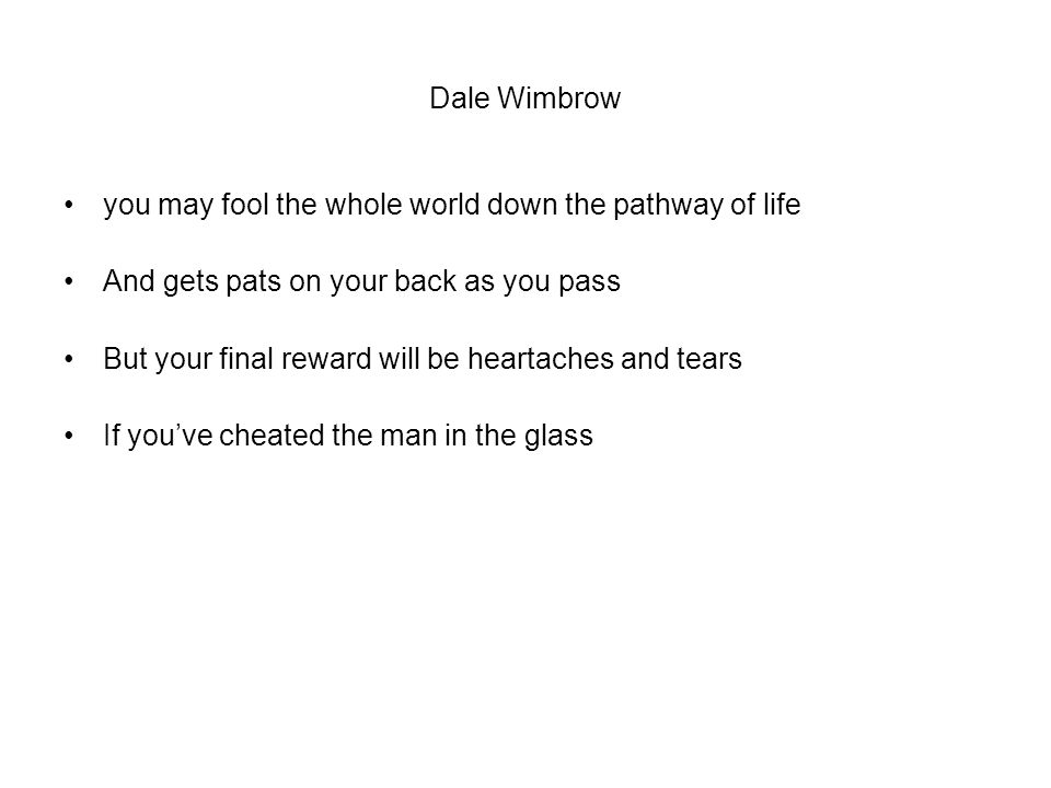 Dale Wimbrow you may fool the whole world down the pathway of life And gets pats on your back as you pass But your final reward will be heartaches and tears If you've cheated the man in the glass